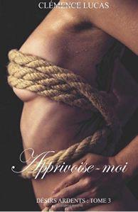 Désirs ardents – 3 – Apprivoise moi – Clémence Lucas